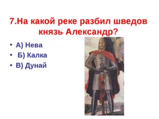 7.На какой реке разбил шведов князь Александр? А) Нева Б) Калка В) Дунай