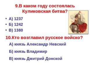 9.В каком году состоялась Куликовская битва? А) 1237 Б) 1242 В) 1380 10.Кто в