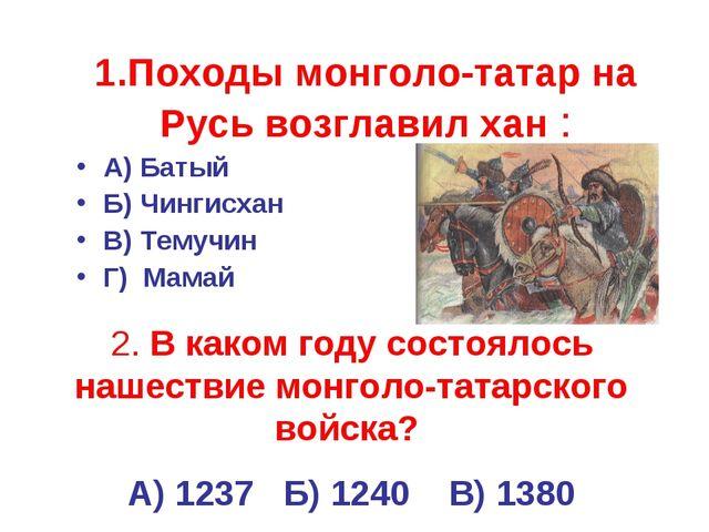 1.Походы монголо-татар на Русь возглавил хан : А) Батый Б) Чингисхан В) Темуч...