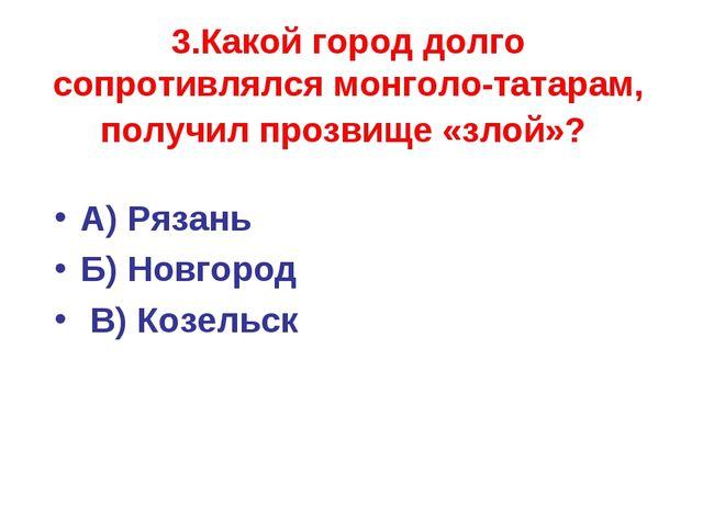 3.Какой город долго сопротивлялся монголо-татарам, получил прозвище «злой»? А...