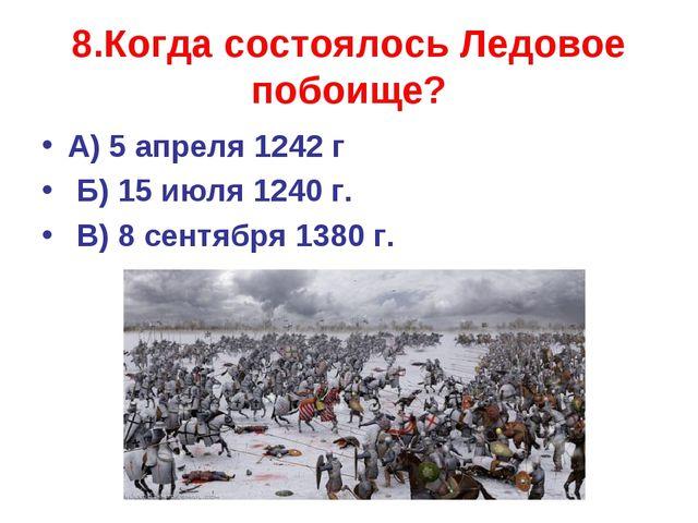 8.Когда состоялось Ледовое побоище? А) 5 апреля 1242 г Б) 15 июля 1240 г. В)...