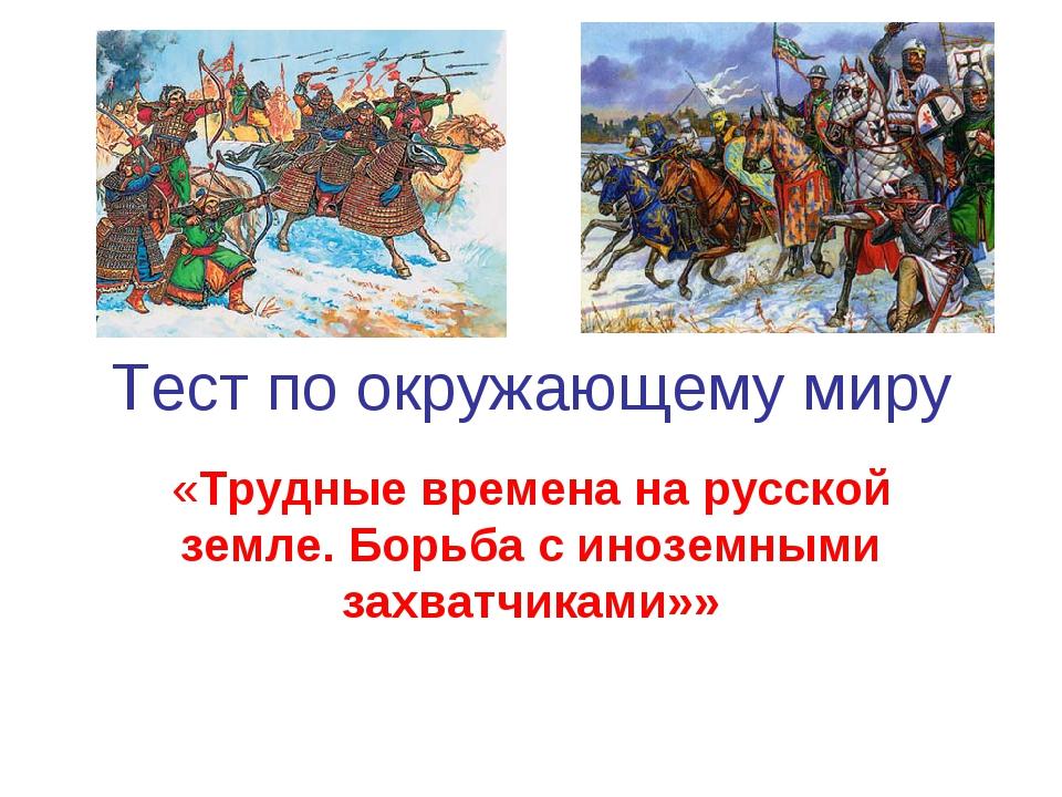 Тест по окружающему миру «Трудные времена на русской земле. Борьба с иноземны...