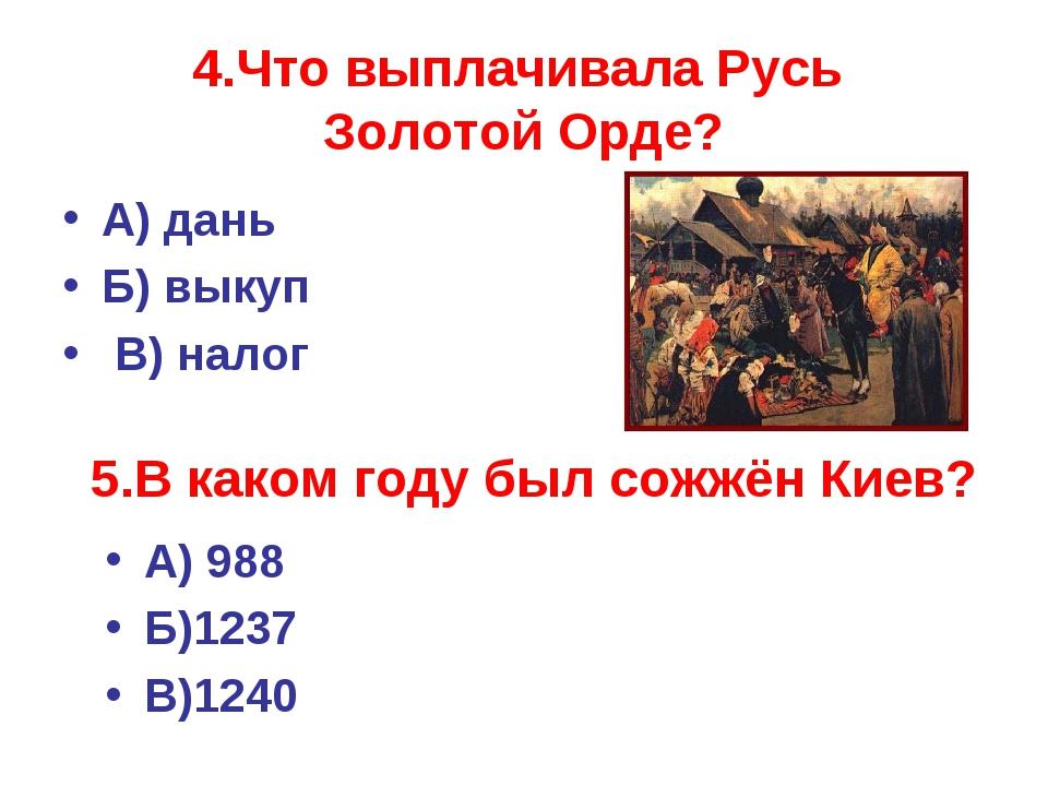 4.Что выплачивала Русь Золотой Орде? А) дань Б) выкуп В) налог 5.В каком году...