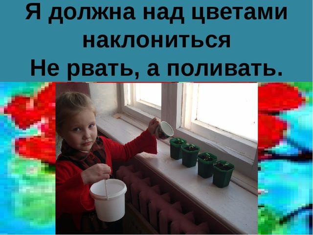 Я должна над цветами наклониться Не рвать, а поливать.