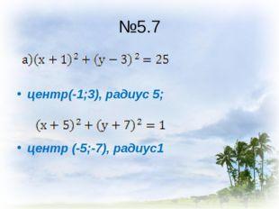 №5.7 центр(-1;3), радиус 5; центр (-5;-7), радиус1