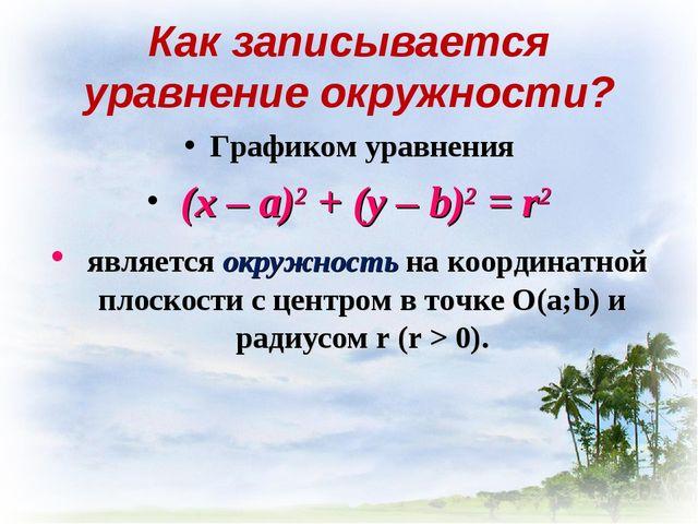 Как записывается уравнение окружности? Графиком уравнения (х – а)2 + (у – b)2...