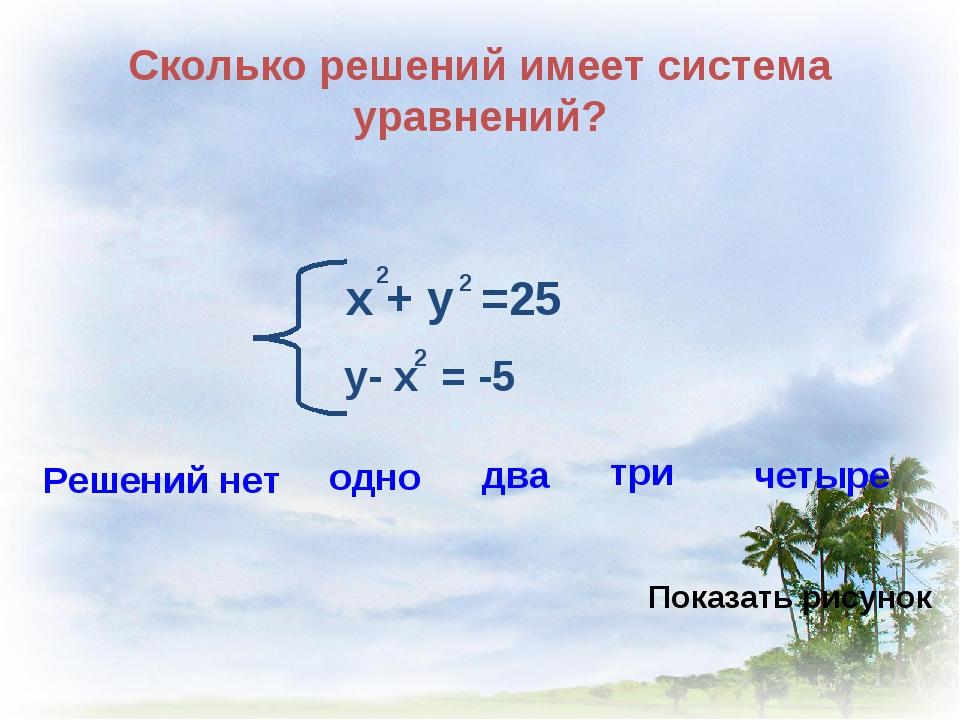 Сколько решений имеет система уравнений? х + у =25 2 2 у- х = -5 2 Решений не...