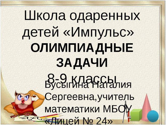 Школа одаренных детей «Импульс» ОЛИМПИАДНЫЕ ЗАДАЧИ 8-9 классы Бусыгина Натали...