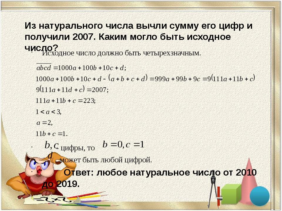 Из натурального числа вычли сумму его цифр и получили 2007. Каким могло быть...
