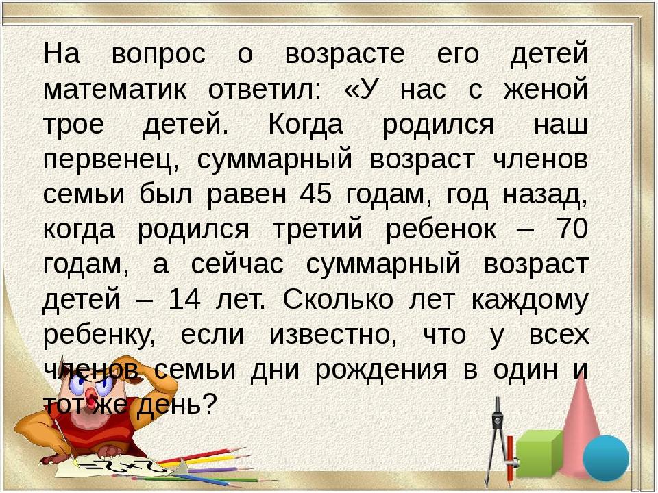 На вопрос о возрасте его детей математик ответил: «У нас с женой трое детей....