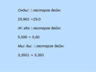 Ондық үлестерге дейін: 28,962 29,0 Жүздік үлестерге дейін: 5,595  5,60 Мыңд