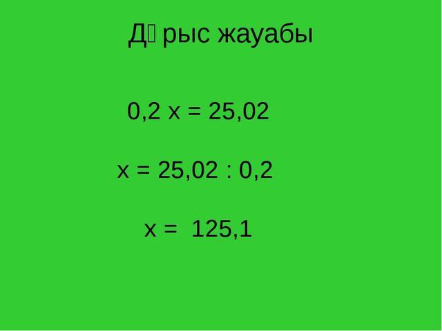 Дұрыс жауабы 0,2 х = 25,02 х = 25,02 : 0,2 х = 125,1