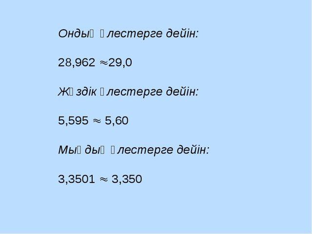 Ондық үлестерге дейін: 28,962 29,0 Жүздік үлестерге дейін: 5,595  5,60 Мыңд...