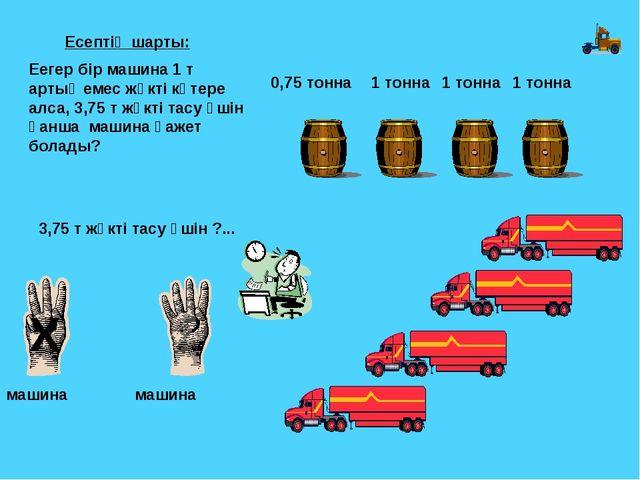 1 тонна 1 тонна 1 тонна 0,75 тонна 3,75 т жүкті тасу үшін ?... Х машина машин...