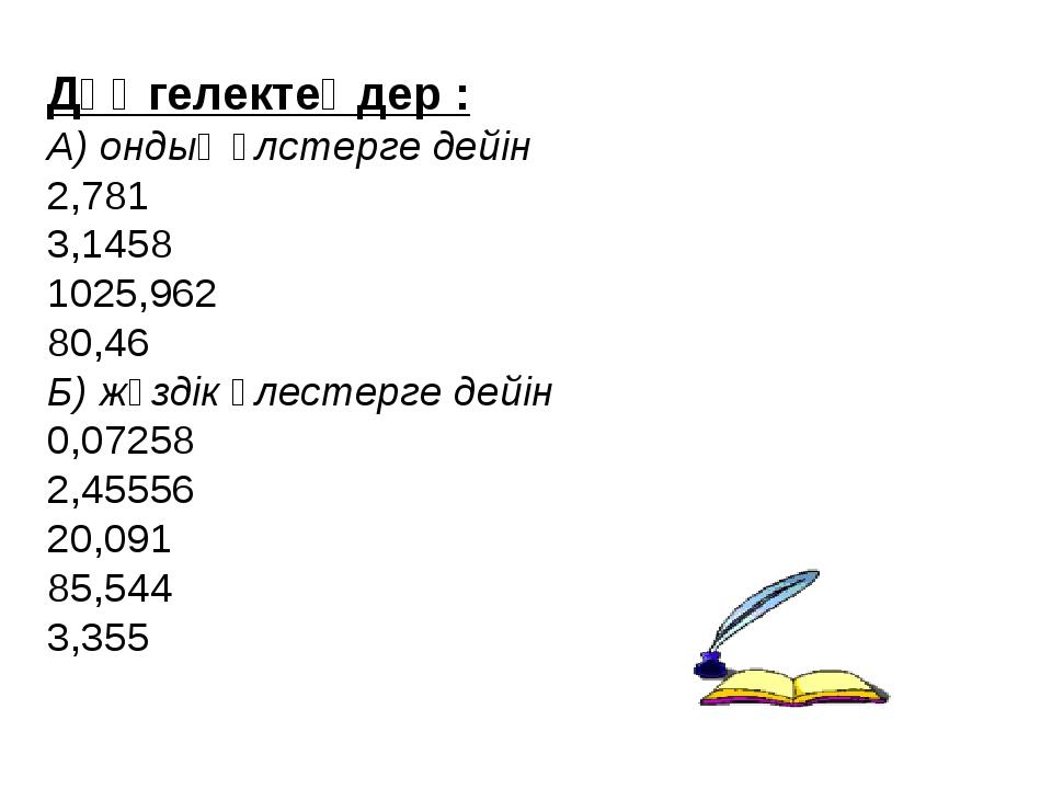 Дөңгелектеңдер : А) ондық үлстерге дейін 2,781 3,1458 1025,962 80,46 Б) жүзді...