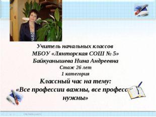 Учитель начальных классов МБОУ «Лянторская СОШ № 5» Байкуанышева Нина Андрее