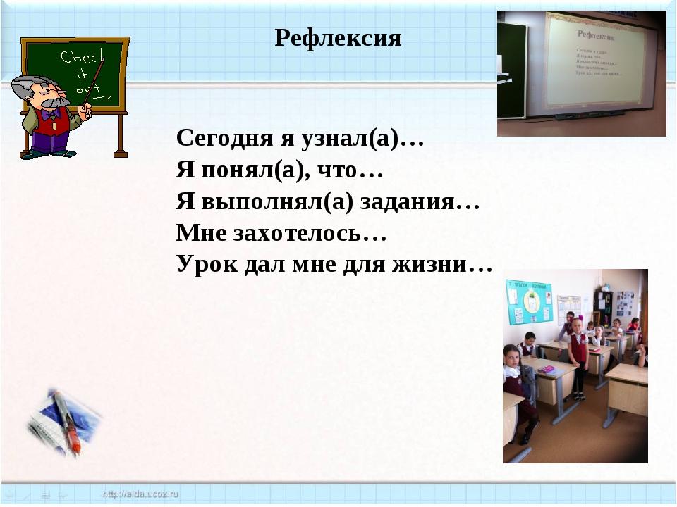 Рефлексия Сегодня я узнал(а)… Я понял(а), что… Я выполнял(а) задания… Мне зах...