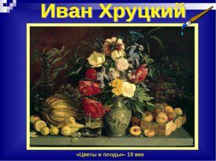 «Цветы и плоды»- 19 век