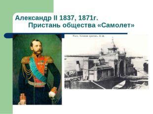 Александр II 1837, 1871г. Пристань общества «Самолет»