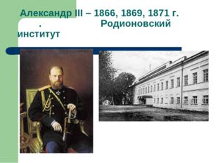 Александр III – 1866, 1869, 1871 г. . Родионовский институт