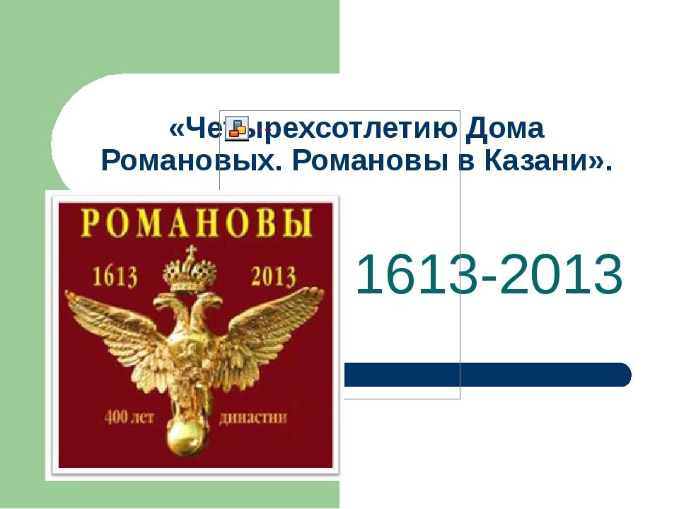 «Четырехсотлетию Дома Романовых. Романовы в Казани». 1613-2013