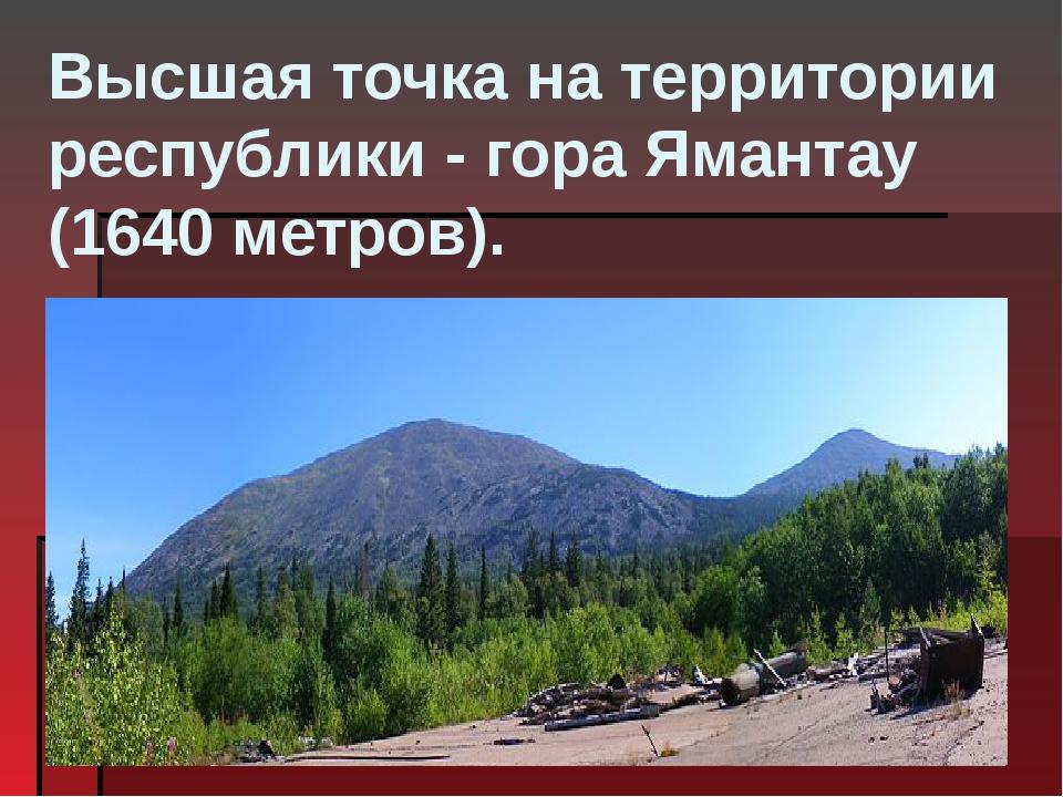 Высшая точка на территории республики- гораЯмантау (1640 метров).