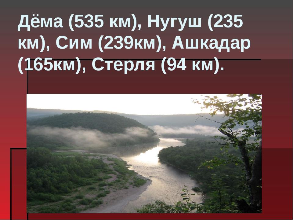 Дёма(535 км),Нугуш(235 км),Сим(239км),Ашкадар(165км),Стерля(94 км).