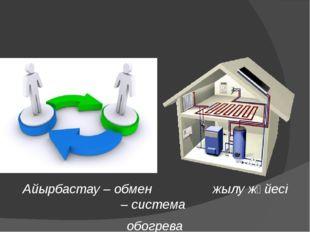 Айырбастау – обмен жылу жүйесі – система обогрева