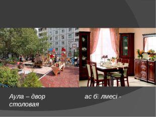 Аула – двор ас бөлмесі - столовая
