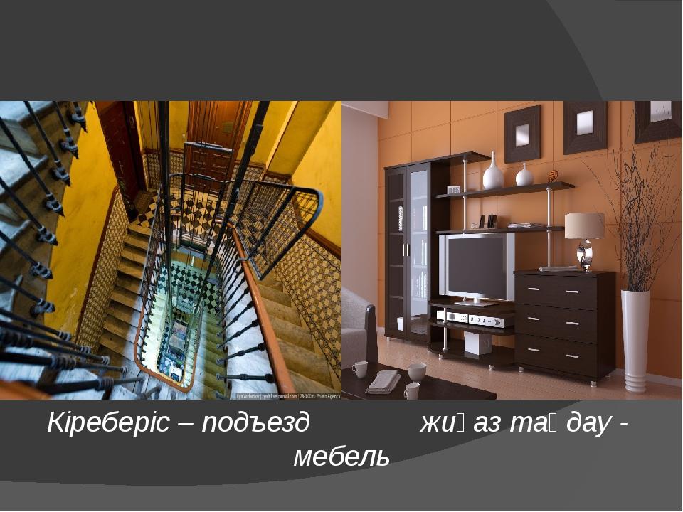 Кіреберіс – подъезд жиһаз таңдау - мебель