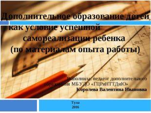 Выполнила: педагог дополнительного образования МБУДО «ГЦРиНТТДиЮ» Королева Ва