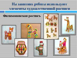 На занятиях ребята используют элементы художественной росписи Филимоновская р