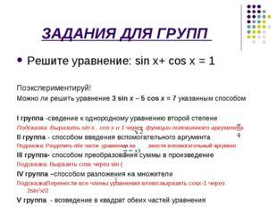 ЗАДАНИЯ ДЛЯ ГРУПП Решите уравнение: sin x+ сos x = 1 Поэкспериментируй! Можн