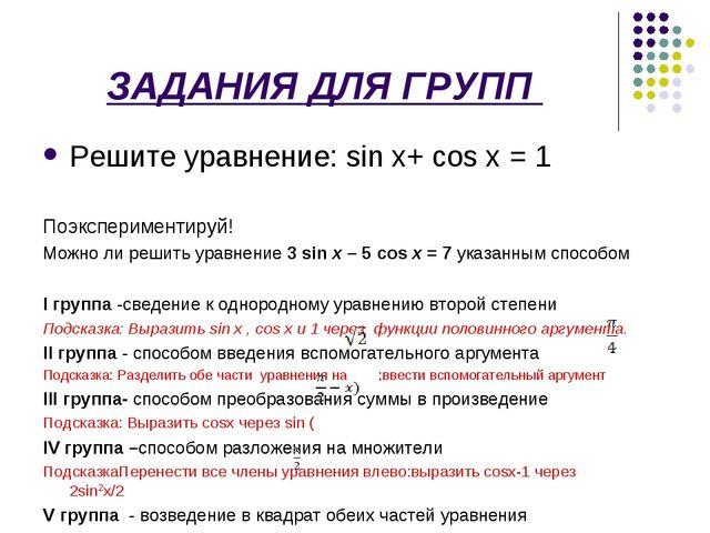 ЗАДАНИЯ ДЛЯ ГРУПП Решите уравнение: sin x+ сos x = 1 Поэкспериментируй! Можн...