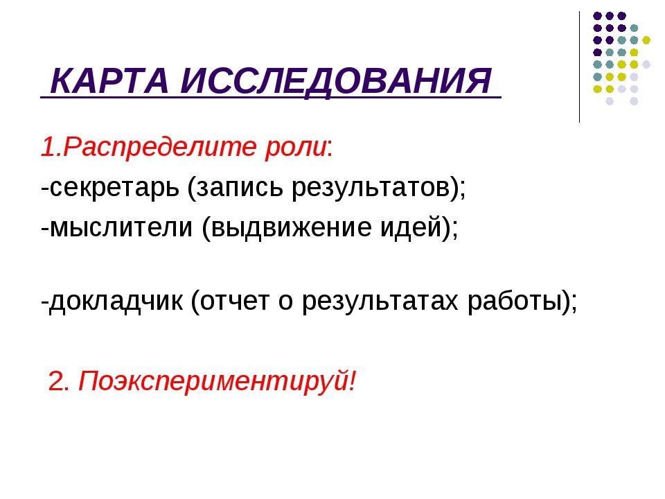 КАРТА ИССЛЕДОВАНИЯ 1.Распределите роли: -секретарь (запись результатов); -мы...