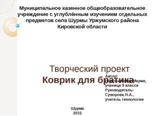 Творческий проект Коврик для братика  Муниципальное казенное общеобразовате