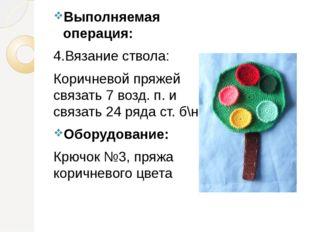 Выполняемая операция: 4.Вязание ствола: Коричневой пряжей связать 7 возд. п.