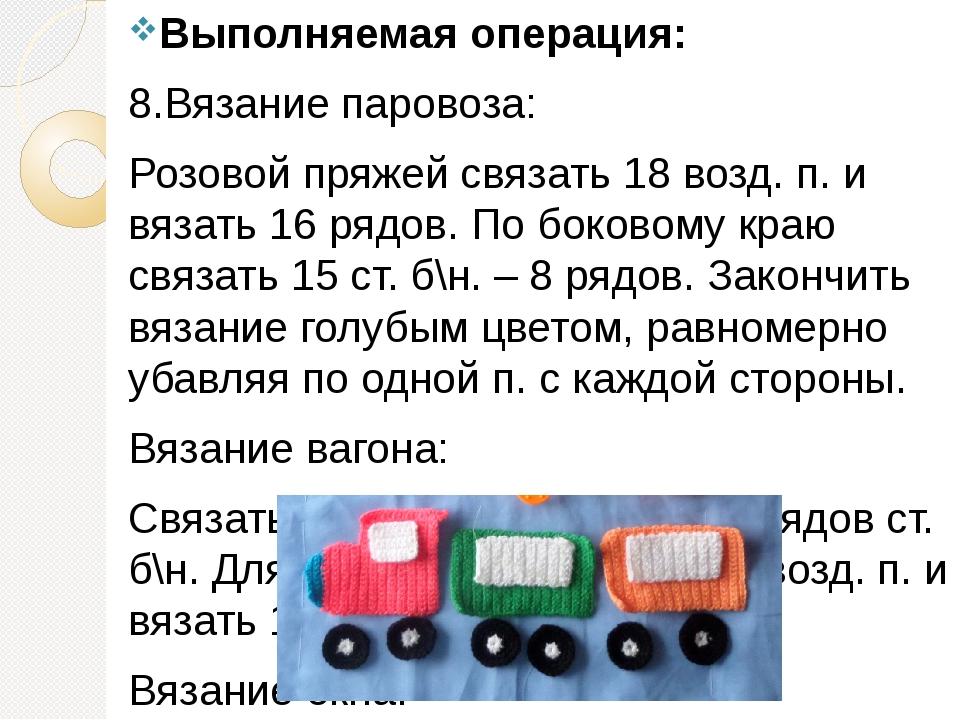 Выполняемая операция: 8.Вязание паровоза: Розовой пряжей связать 18 возд. п....