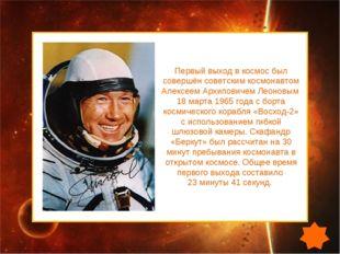 Первый выход в космос был совершён советским космонавтом Алексеем Архиповичем