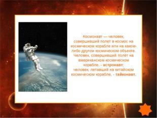 Космонавт — человек, совершивший полет в космос на космическом корабле или на
