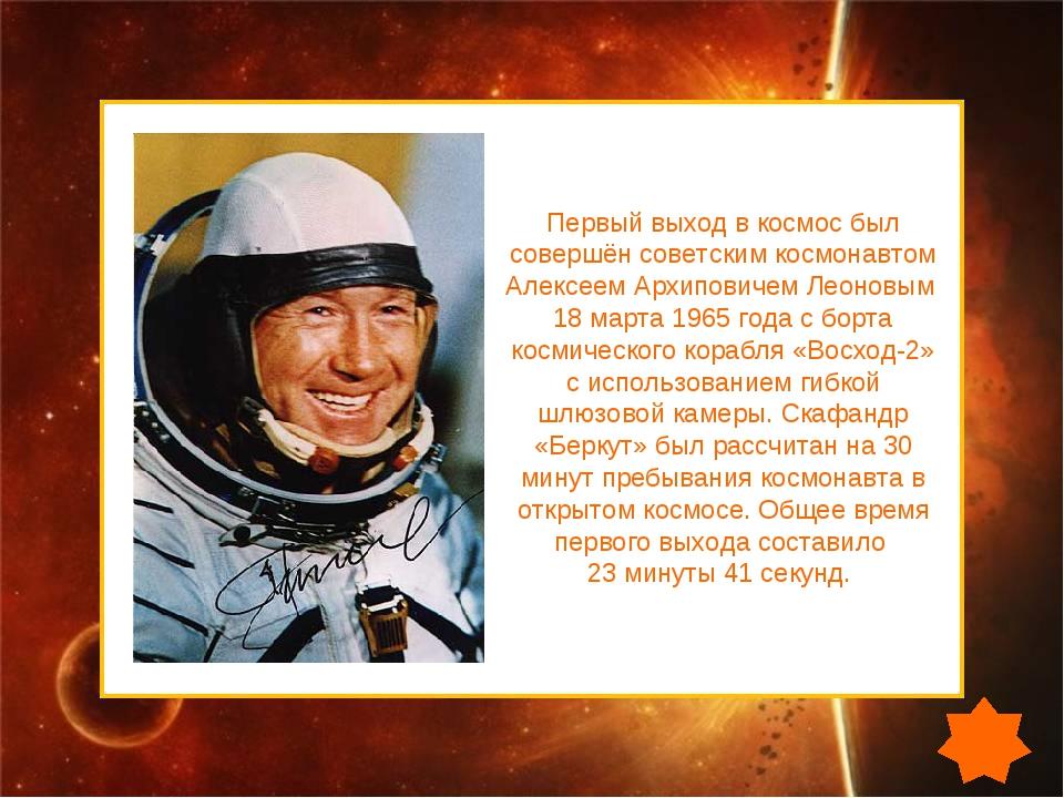 Первый выход в космос был совершён советским космонавтом Алексеем Архиповичем...