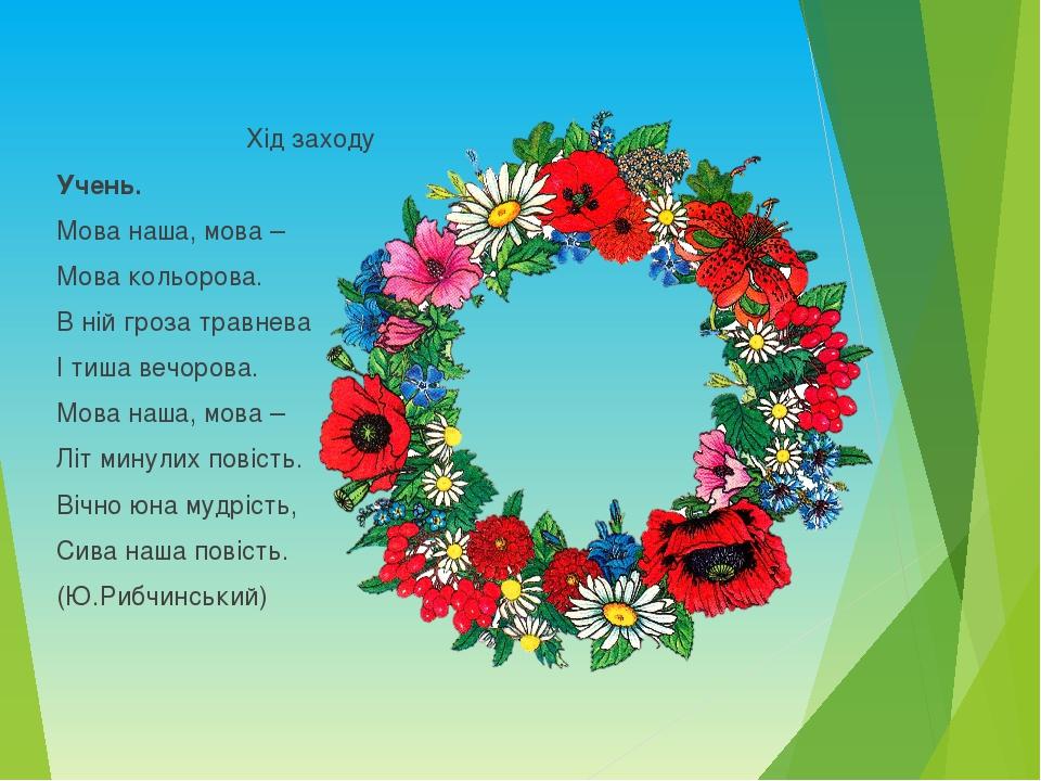 Хід заходу Учень. Мова наша, мова – Мова кольорова. В ній гроза травнева І ти...