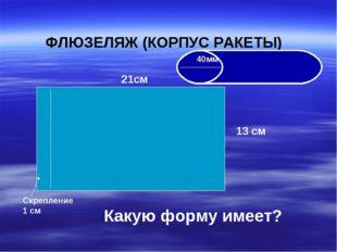 ФЛЮЗЕЛЯЖ (КОРПУС РАКЕТЫ) 21см 13 см Скрепление 1 см Какую форму имеет? 40мм