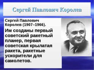 Сергей Павлович Королев Сергей Павлович Королев(1907–1966). Имсозданы первы