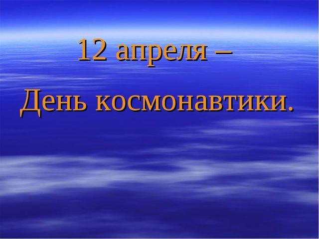 12 апреля – День космонавтики.