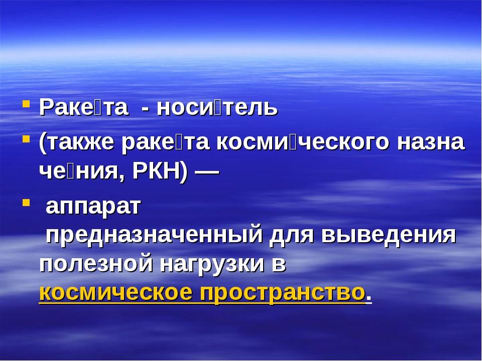 Раке́та - носи́тель (такжераке́такосми́ческогоназначе́ния,РКН)— аппара...