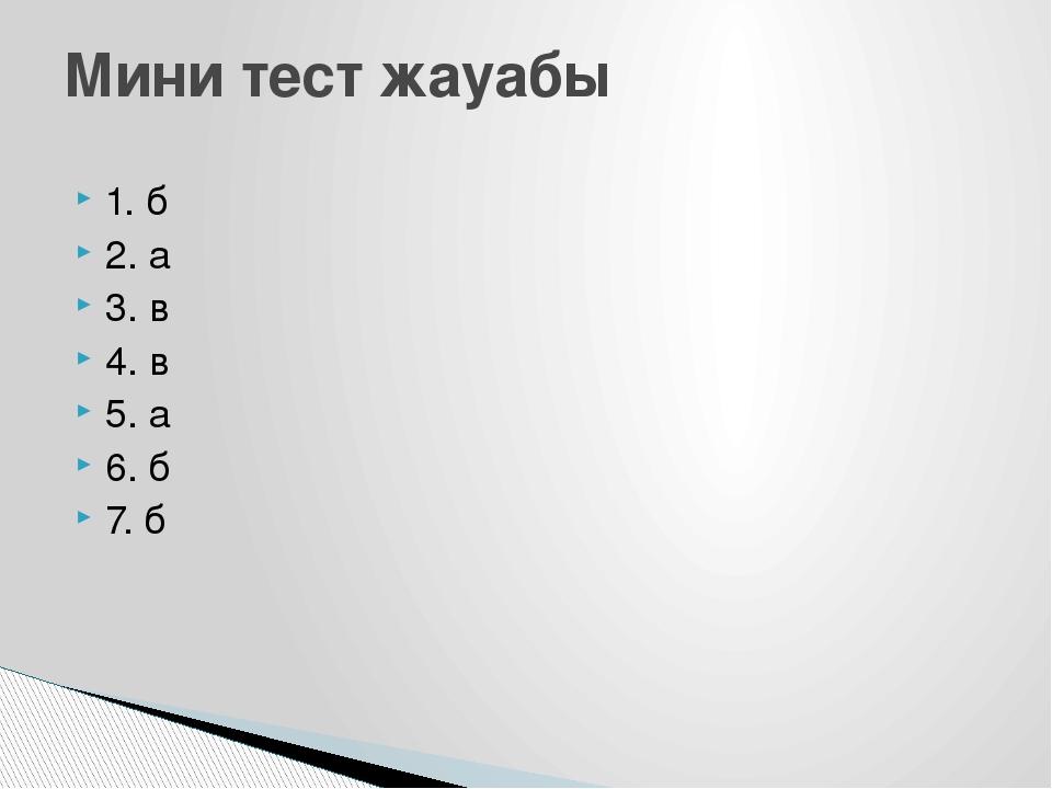 1. б 2. а 3. в 4. в 5. а 6. б 7. б Мини тест жауабы