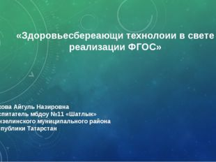 «Здоровьесбереающи технолоии в свете реализации ФГОС» Е Елхова Айгуль Назиров