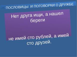 Нет друга ищи, а нашел береги не имей сто рублей, а имей сто друзей. ПОСЛОВИЦ