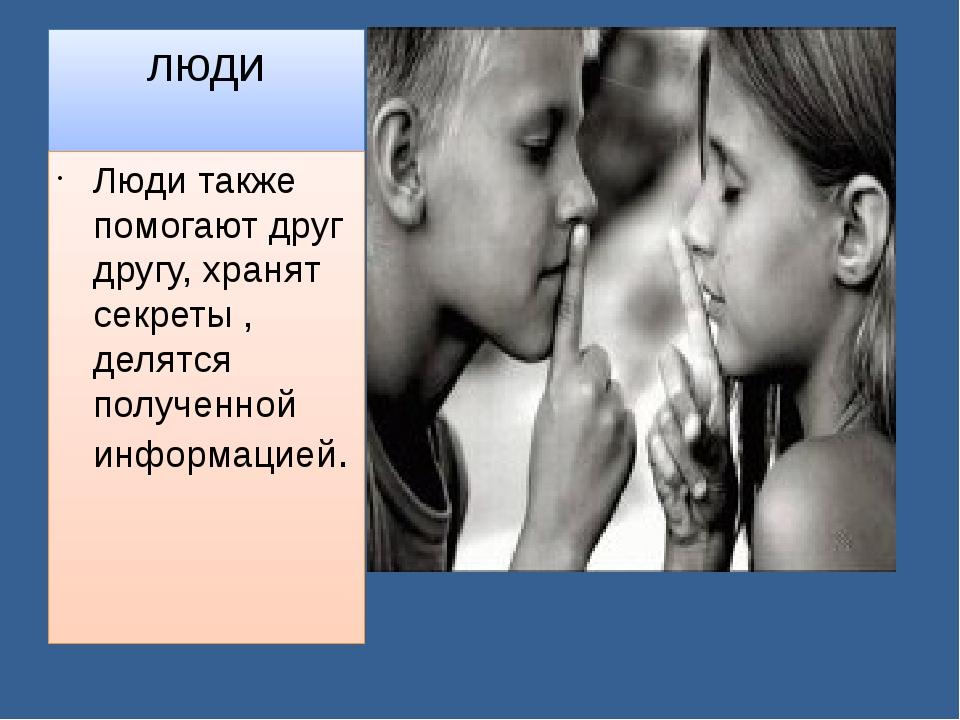 люди Люди также помогают друг другу, хранят секреты , делятся полученной инфо...
